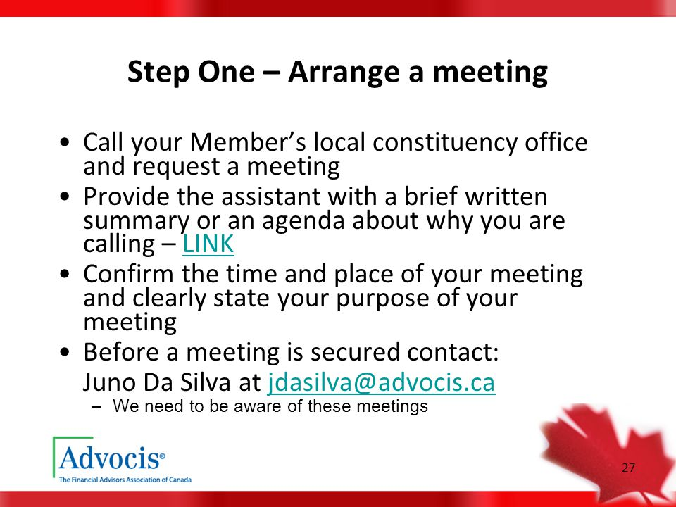 27 Step One – Arrange a meeting Call your Member's local constituency office and request a meeting Provide the assistant with a brief written summary or an agenda about why you are calling – LINKLINK Confirm the time and place of your meeting and clearly state your purpose of your meeting Before a meeting is secured contact: Juno Da Silva at jdasilva@advocis.cajdasilva@advocis.ca –We need to be aware of these meetings