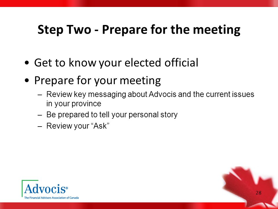 28 Step Two - Prepare for the meeting Get to know your elected official Prepare for your meeting –Review key messaging about Advocis and the current i