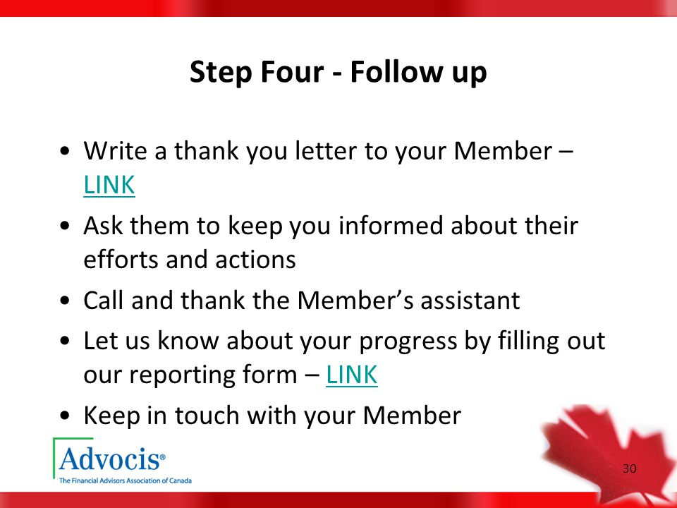 30 Step Four - Follow up Write a thank you letter to your Member – LINK LINK Ask them to keep you informed about their efforts and actions Call and thank the Member's assistant Let us know about your progress by filling out our reporting form – LINKLINK Keep in touch with your Member