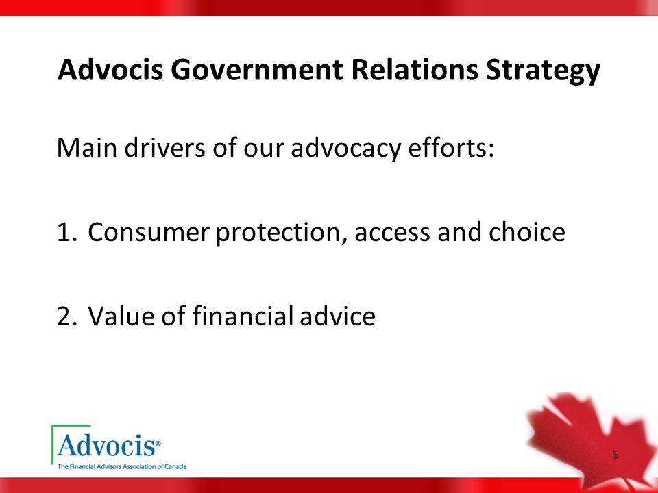 6 Advocis Government Relations Strategy Main drivers of our advocacy efforts: 1. Consumer protection, access and choice 2. Value of financial advice