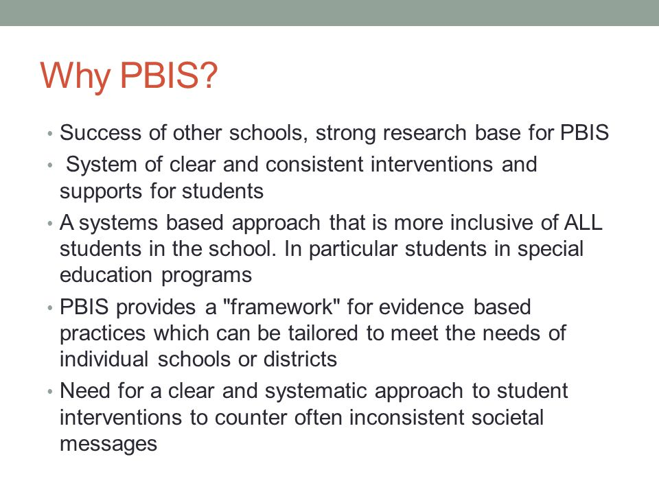 Why PBIS? Success of other schools, strong research base for PBIS System of clear and consistent interventions and supports for students A systems bas