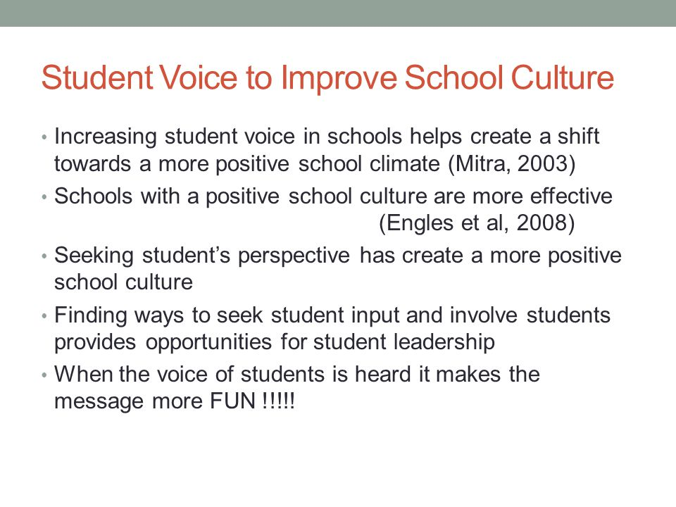 Student Voice to Improve School Culture Increasing student voice in schools helps create a shift towards a more positive school climate (Mitra, 2003)