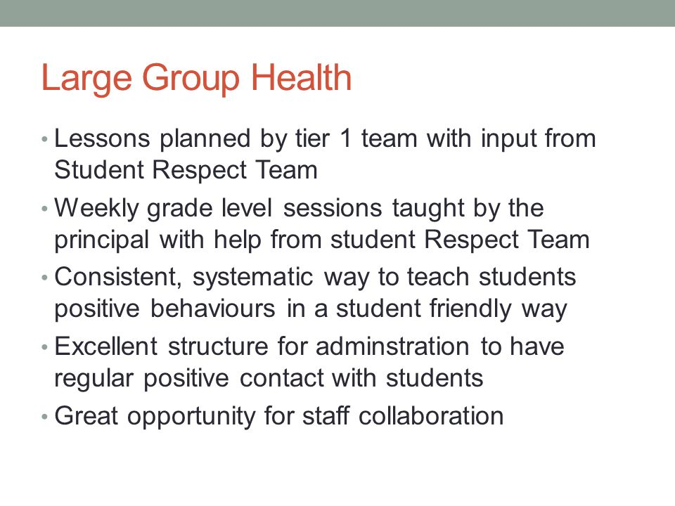 Large Group Health Lessons planned by tier 1 team with input from Student Respect Team Weekly grade level sessions taught by the principal with help from student Respect Team Consistent, systematic way to teach students positive behaviours in a student friendly way Excellent structure for adminstration to have regular positive contact with students Great opportunity for staff collaboration