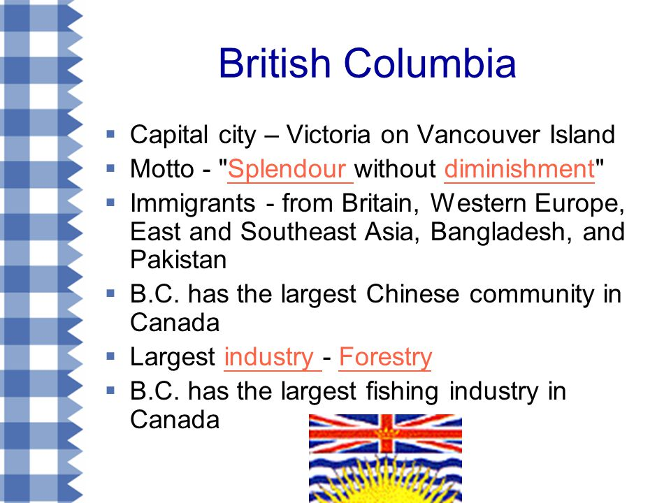 British Columbia  Capital city – Victoria on Vancouver Island  Motto - Splendour without diminishment Splendour diminishment  Immigrants - from Britain, Western Europe, East and Southeast Asia, Bangladesh, and Pakistan  B.C.
