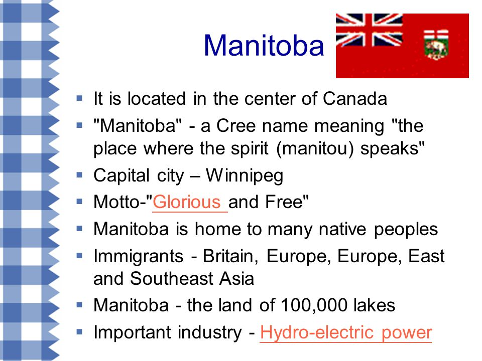 Manitoba  It is located in the center of Canada  Manitoba - a Cree name meaning the place where the spirit (manitou) speaks  Capital city – Winnipeg  Motto- Glorious and Free Glorious  Manitoba is home to many native peoples  Immigrants - Britain, Europe, Europe, East and Southeast Asia  Manitoba - the land of 100,000 lakes  Important industry - Hydro-electric powerHydro-electric power