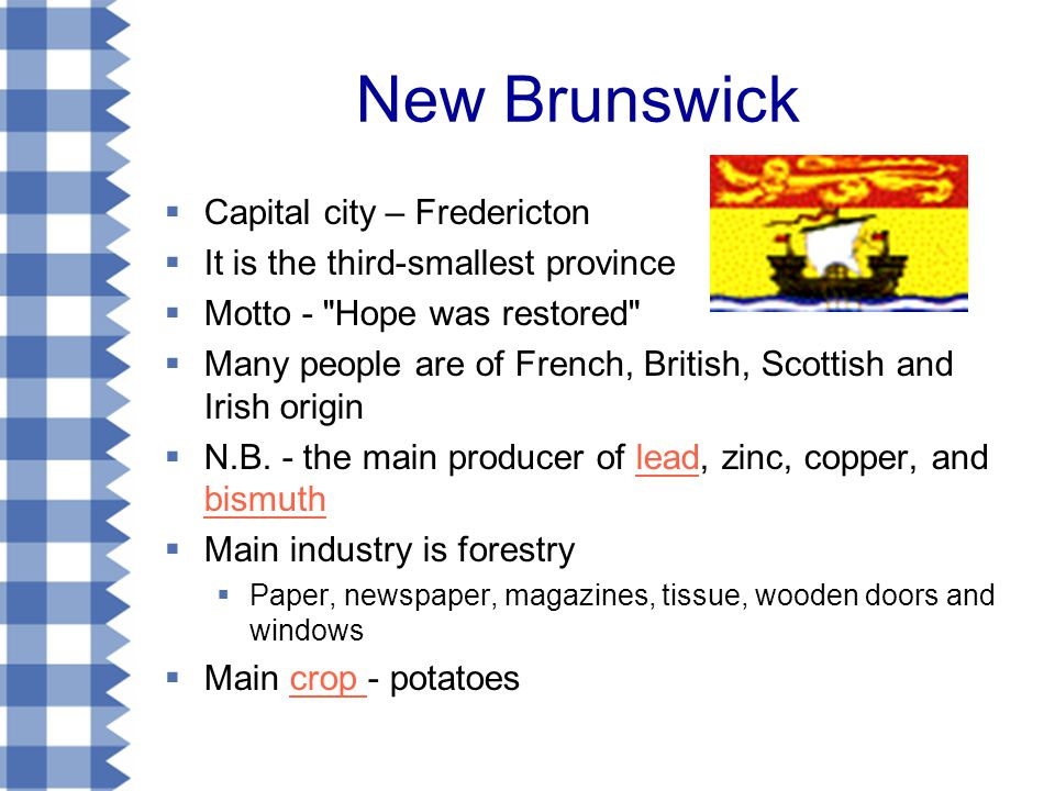 New Brunswick  Capital city – Fredericton  It is the third-smallest province  Motto - Hope was restored  Many people are of French, British, Scottish and Irish origin  N.B.