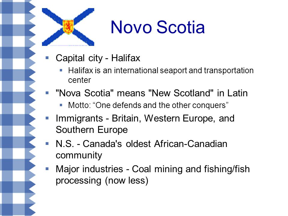 Novo Scotia  Capital city - Halifax  Halifax is an international seaport and transportation center  Nova Scotia means New Scotland in Latin  Motto: One defends and the other conquers  Immigrants - Britain, Western Europe, and Southern Europe  N.S.