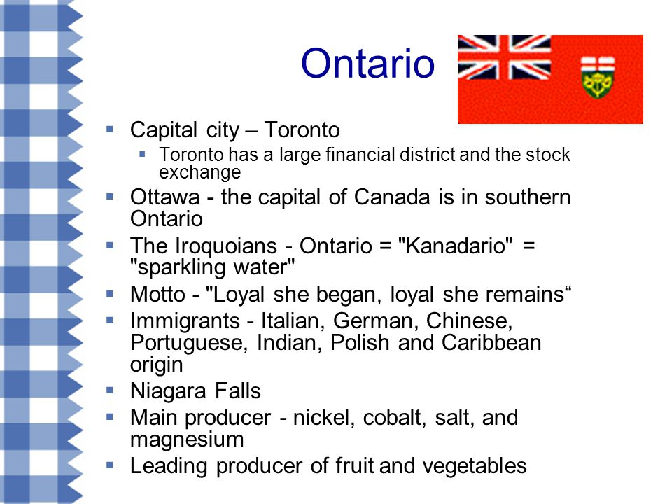 Ontario  Capital city – Toronto  Toronto has a large financial district and the stock exchange  Ottawa - the capital of Canada is in southern Ontario  The Iroquoians - Ontario = Kanadario = sparkling water  Motto - Loyal she began, loyal she remains  Immigrants - Italian, German, Chinese, Portuguese, Indian, Polish and Caribbean origin  Niagara Falls  Main producer - nickel, cobalt, salt, and magnesium  Leading producer of fruit and vegetables