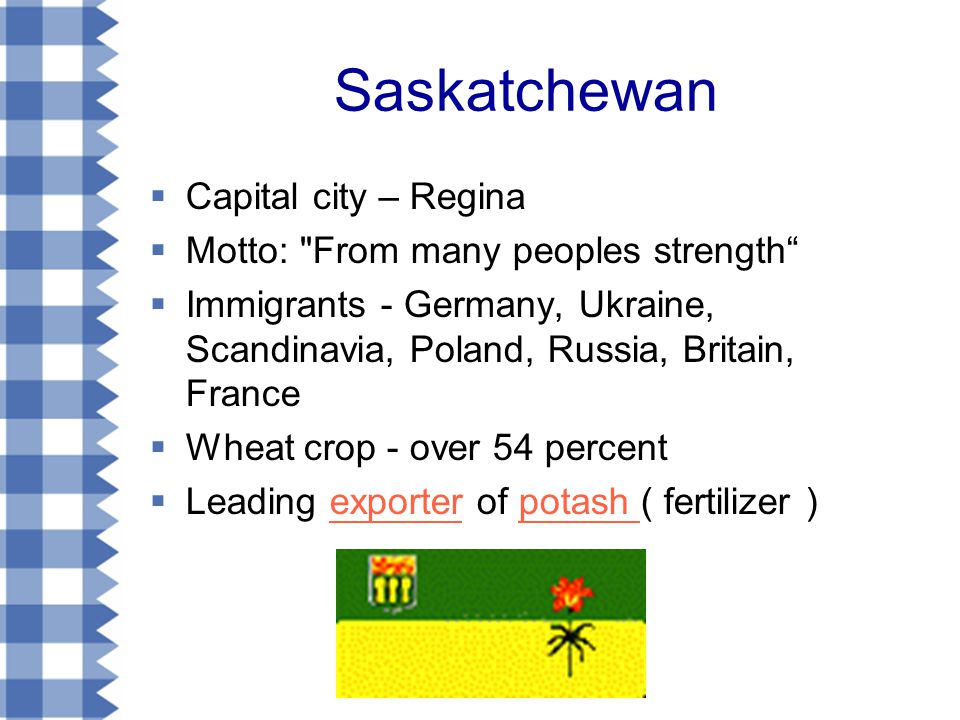 Saskatchewan  Capital city – Regina  Motto: From many peoples strength  Immigrants - Germany, Ukraine, Scandinavia, Poland, Russia, Britain, France  Wheat crop - over 54 percent  Leading exporter of potash ( fertilizer )exporterpotash