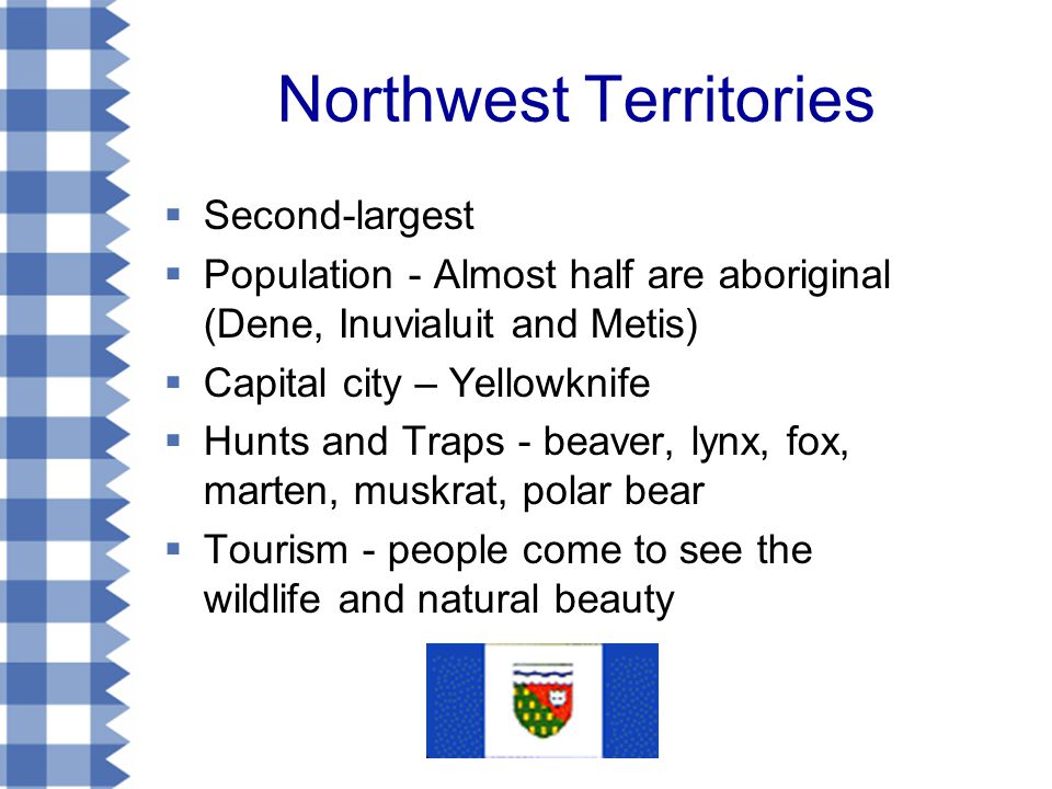 Northwest Territories  Second-largest  Population - Almost half are aboriginal (Dene, Inuvialuit and Metis)  Capital city – Yellowknife  Hunts and Traps - beaver, lynx, fox, marten, muskrat, polar bear  Tourism - people come to see the wildlife and natural beauty