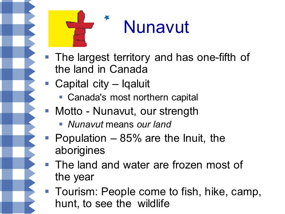Nunavut  The largest territory and has one-fifth of the land in Canada  Capital city – Iqaluit  Canada s most northern capital  Motto - Nunavut, our strength  Nunavut means our land  Population – 85% are the Inuit, the aborigines  The land and water are frozen most of the year  Tourism: People come to fish, hike, camp, hunt, to see the wildlife