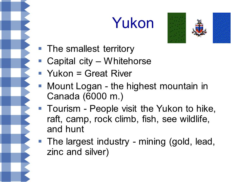 Yukon  The smallest territory  Capital city – Whitehorse  Yukon = Great River  Mount Logan - the highest mountain in Canada (6000 m.)  Tourism - People visit the Yukon to hike, raft, camp, rock climb, fish, see wildlife, and hunt  The largest industry - mining (gold, lead, zinc and silver)