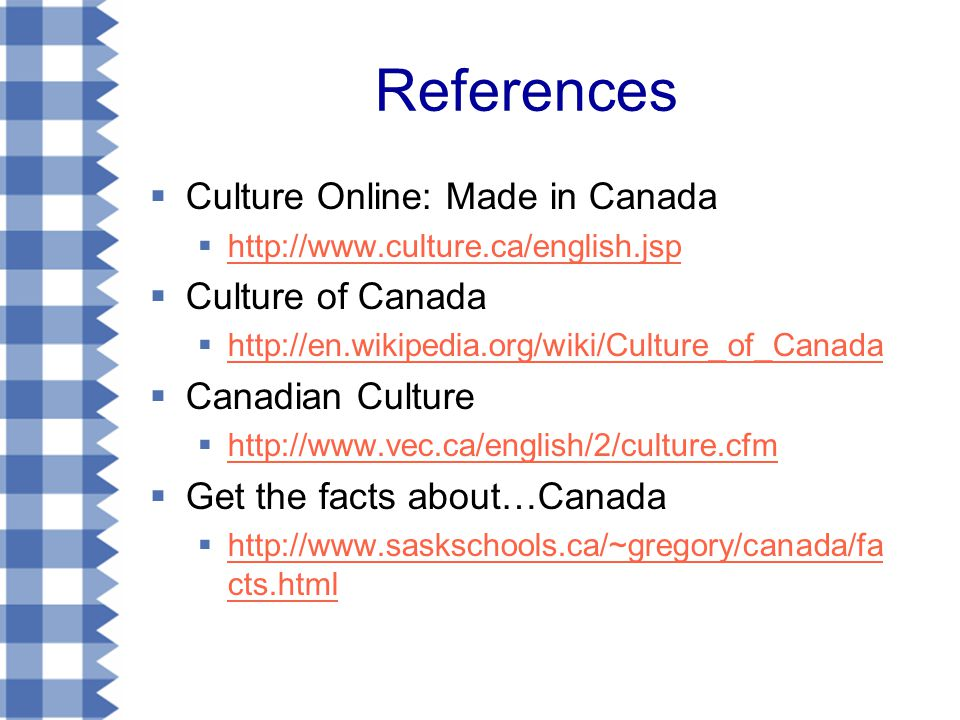 References  Culture Online: Made in Canada  http://www.culture.ca/english.jsp http://www.culture.ca/english.jsp  Culture of Canada  http://en.wikipedia.org/wiki/Culture_of_Canada http://en.wikipedia.org/wiki/Culture_of_Canada  Canadian Culture  http://www.vec.ca/english/2/culture.cfm http://www.vec.ca/english/2/culture.cfm  Get the facts about…Canada  http://www.saskschools.ca/~gregory/canada/fa cts.html http://www.saskschools.ca/~gregory/canada/fa cts.html