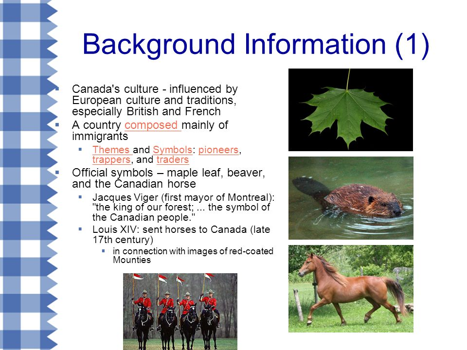 Background Information (1)  Canada s culture - influenced by European culture and traditions, especially British and French  A country composed mainly of immigrantscomposed  Themes and Symbols: pioneers, trappers, and traders Themes Symbolspioneers trapperstraders  Official symbols – maple leaf, beaver, and the Canadian horse  Jacques Viger (first mayor of Montreal): the king of our forest;...