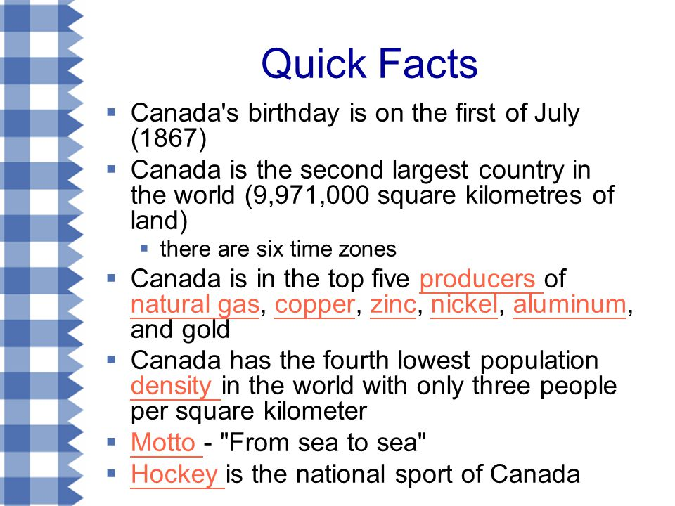 Quick Facts  Canada s birthday is on the first of July (1867)  Canada is the second largest country in the world (9,971,000 square kilometres of land)  there are six time zones  Canada is in the top five producers of natural gas, copper, zinc, nickel, aluminum, and goldproducers natural gascopperzincnickelaluminum  Canada has the fourth lowest population density in the world with only three people per square kilometer density  Motto - From sea to sea Motto  Hockey is the national sport of Canada Hockey