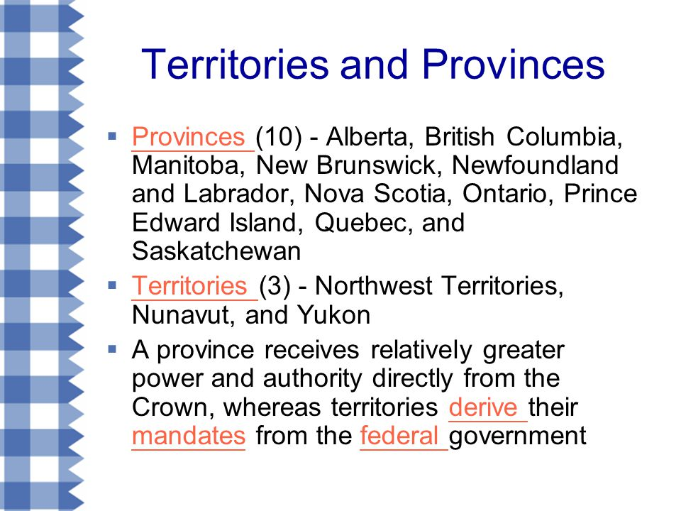 Territories and Provinces  Provinces (10) - Alberta, British Columbia, Manitoba, New Brunswick, Newfoundland and Labrador, Nova Scotia, Ontario, Prince Edward Island, Quebec, and Saskatchewan Provinces  Territories (3) - Northwest Territories, Nunavut, and Yukon Territories  A province receives relatively greater power and authority directly from the Crown, whereas territories derive their mandates from the federal governmentderive mandatesfederal