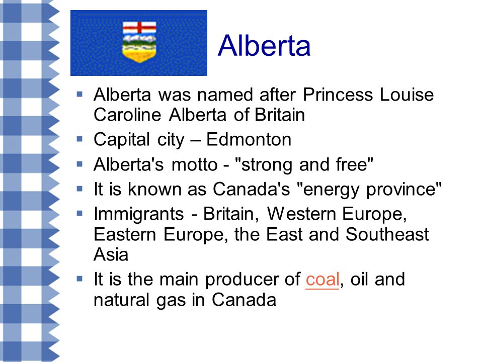 Alberta  Alberta was named after Princess Louise Caroline Alberta of Britain  Capital city – Edmonton  Alberta s motto - strong and free  It is known as Canada s energy province  Immigrants - Britain, Western Europe, Eastern Europe, the East and Southeast Asia  It is the main producer of coal, oil and natural gas in Canadacoal