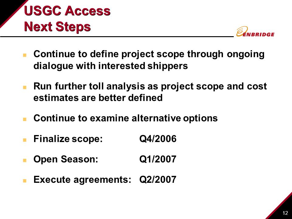 12 USGC Access Next Steps Continue to define project scope through ongoing dialogue with interested shippers Run further toll analysis as project scope and cost estimates are better defined Continue to examine alternative options Finalize scope: Q4/2006 Open Season:Q1/2007 Execute agreements:Q2/2007