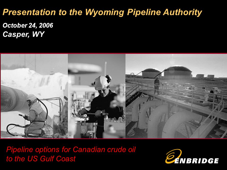 Pipeline options for Canadian crude oil to the US Gulf Coast Presentation to the Wyoming Pipeline Authority October 24, 2006 Casper, WY