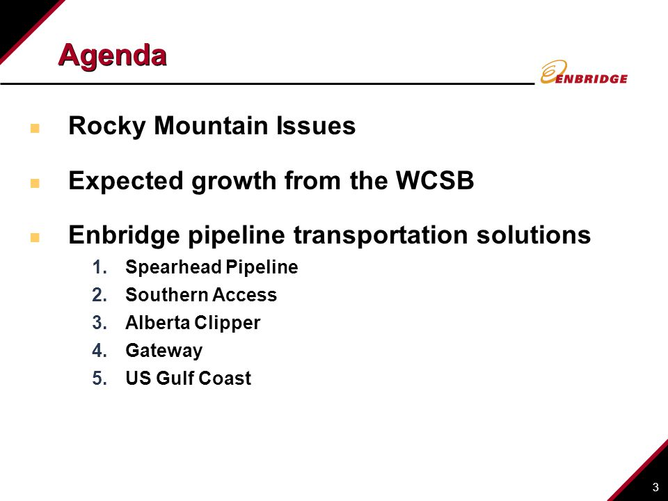 3 Rocky Mountain Issues Expected growth from the WCSB Enbridge pipeline transportation solutions 1.Spearhead Pipeline 2.Southern Access 3.Alberta Clipper 4.Gateway 5.US Gulf Coast Agenda