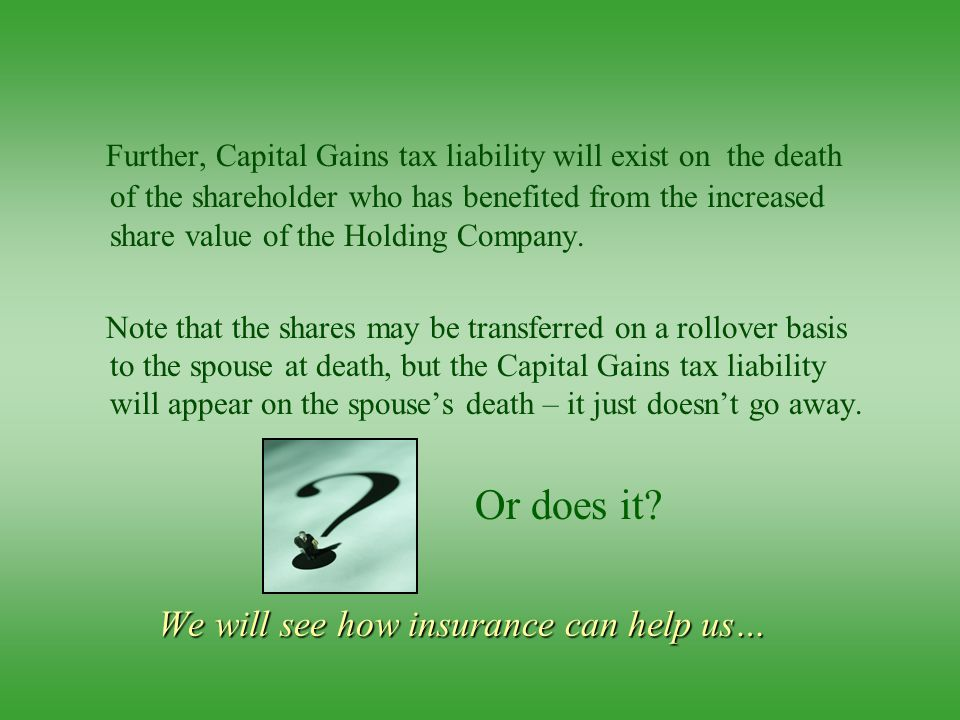 Further, Capital Gains tax liability will exist on the death of the shareholder who has benefited from the increased share value of the Holding Company.