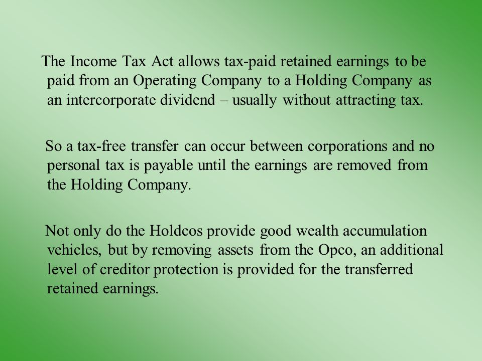 The Income Tax Act allows tax-paid retained earnings to be paid from an Operating Company to a Holding Company as an intercorporate dividend – usually without attracting tax.