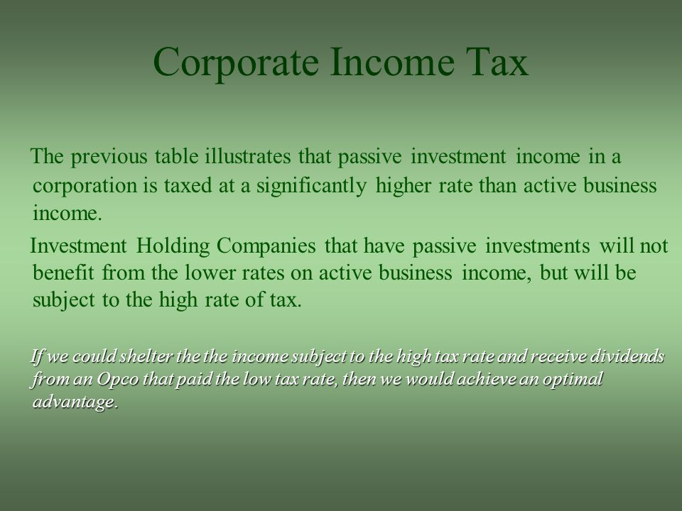Corporate Income Tax The previous table illustrates that passive investment income in a corporation is taxed at a significantly higher rate than active business income.