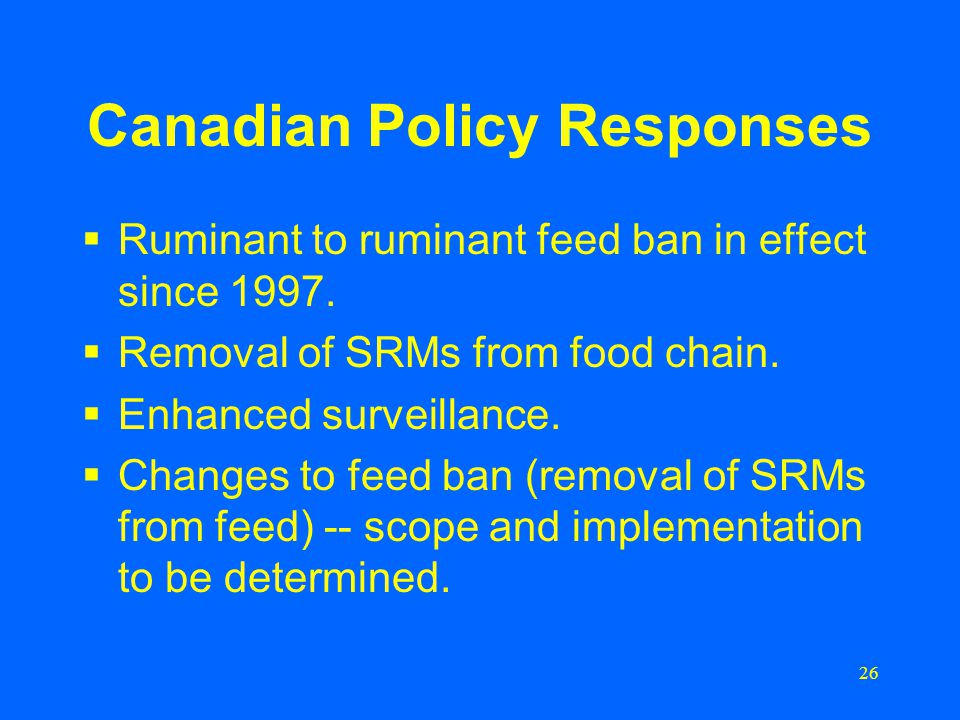 26 Canadian Policy Responses  Ruminant to ruminant feed ban in effect since 1997.