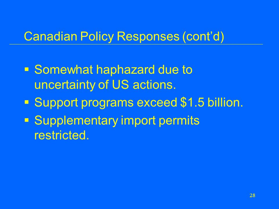 28 Canadian Policy Responses (cont'd)  Somewhat haphazard due to uncertainty of US actions.