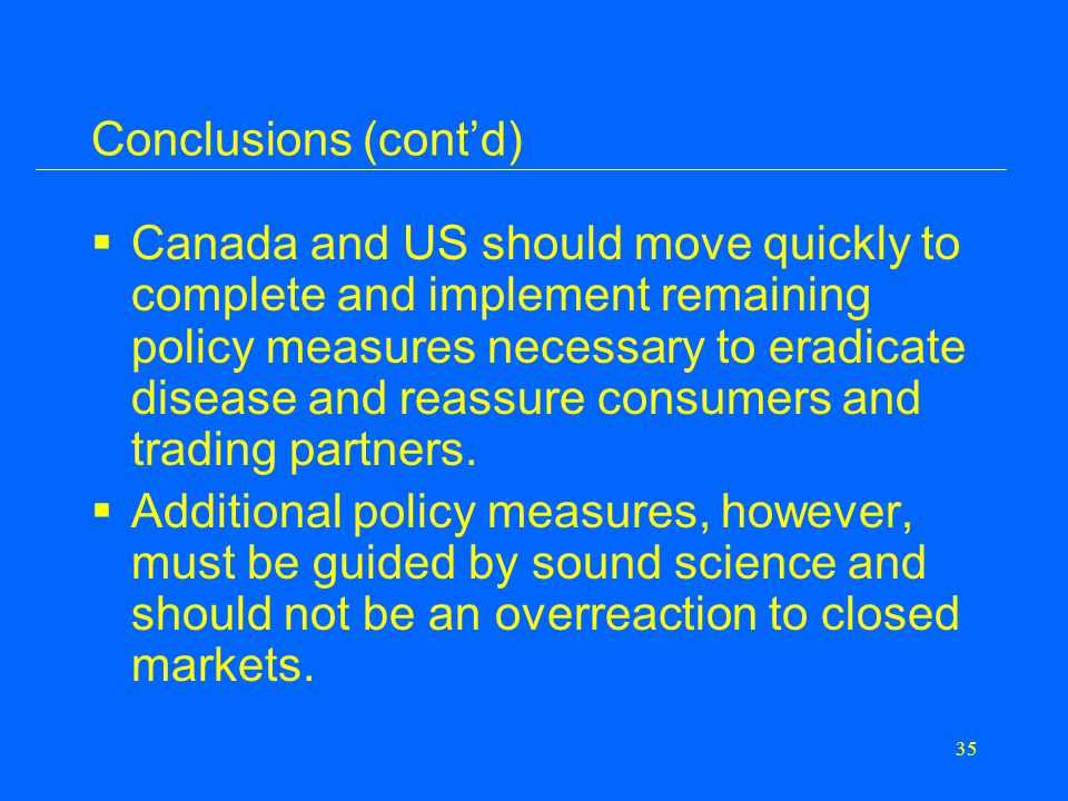 35 Conclusions (cont'd)  Canada and US should move quickly to complete and implement remaining policy measures necessary to eradicate disease and reassure consumers and trading partners.