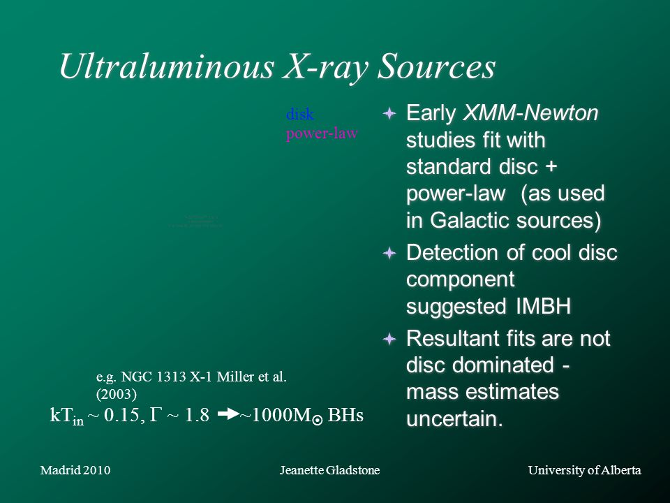 University of AlbertaJeanette GladstoneMadrid 2010 Ultraluminous X-ray Sources  Early XMM-Newton studies fit with standard disc + power-law (as used in Galactic sources)  Detection of cool disc component suggested IMBH  Resultant fits are not disc dominated - mass estimates uncertain.
