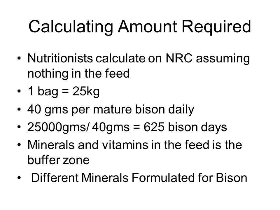 Calculating Amount Required Nutritionists calculate on NRC assuming nothing in the feed 1 bag = 25kg 40 gms per mature bison daily 25000gms/ 40gms = 625 bison days Minerals and vitamins in the feed is the buffer zone Different Minerals Formulated for Bison