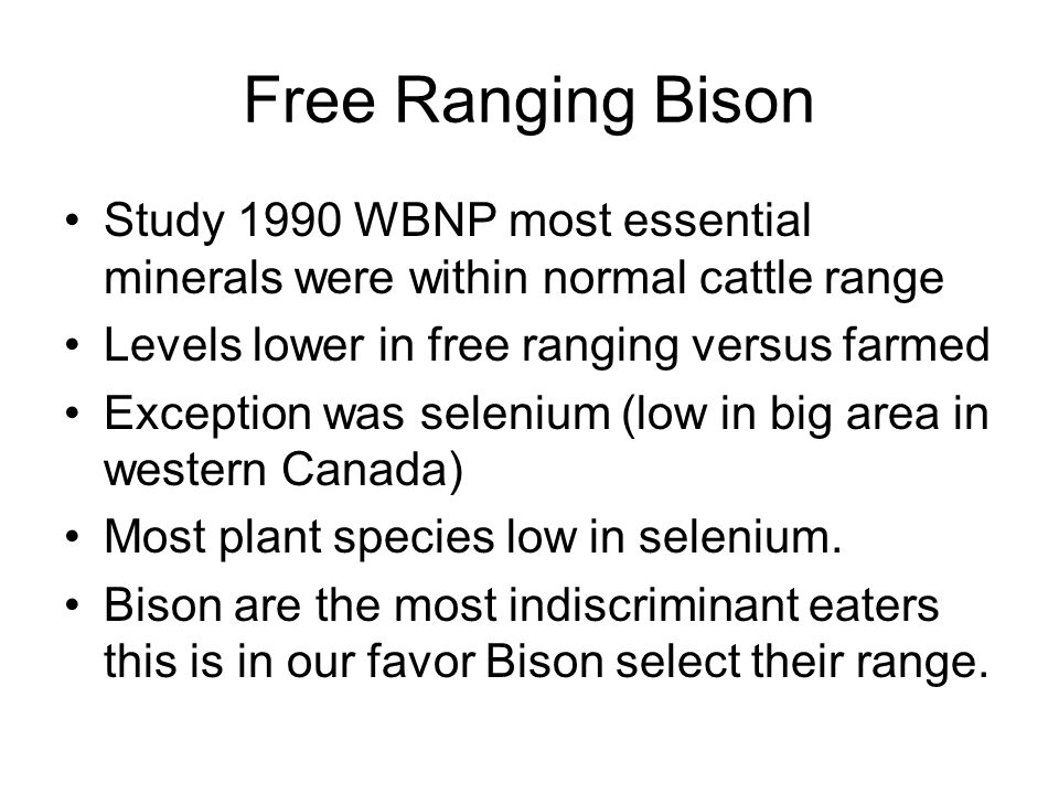 Free Ranging Bison Study 1990 WBNP most essential minerals were within normal cattle range Levels lower in free ranging versus farmed Exception was selenium (low in big area in western Canada) Most plant species low in selenium.