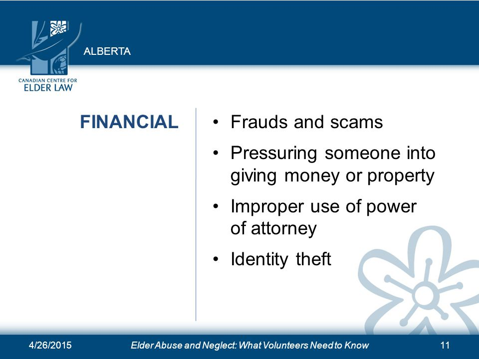 4/26/2015Elder Abuse and Neglect: What Volunteers Need to Know11 FINANCIALFrauds and scams Pressuring someone into giving money or property Improper use of power of attorney Identity theft ALBERTA