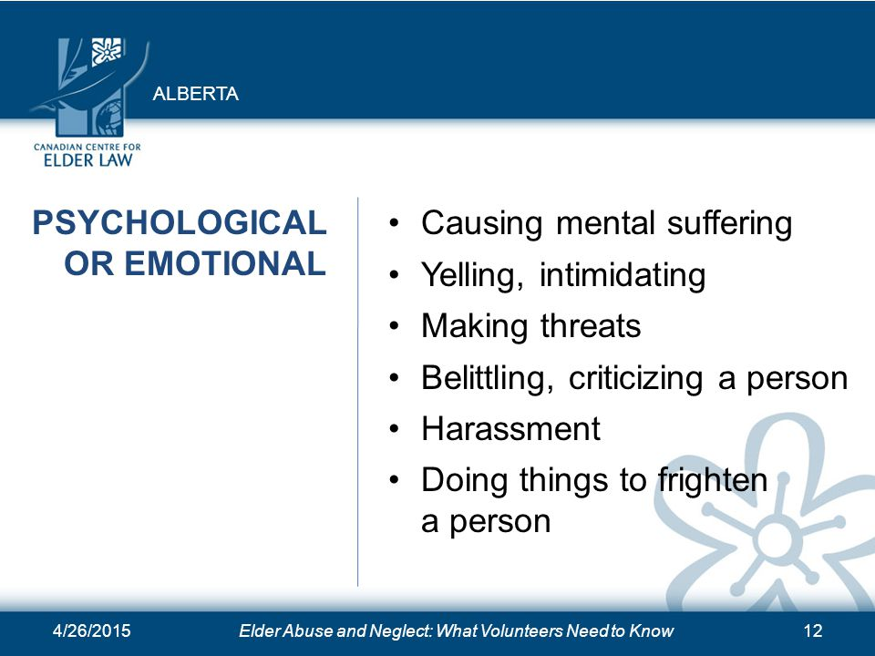 4/26/2015Elder Abuse and Neglect: What Volunteers Need to Know12 PSYCHOLOGICAL OR EMOTIONAL Causing mental suffering Yelling, intimidating Making threats Belittling, criticizing a person Harassment Doing things to frighten a person ALBERTA
