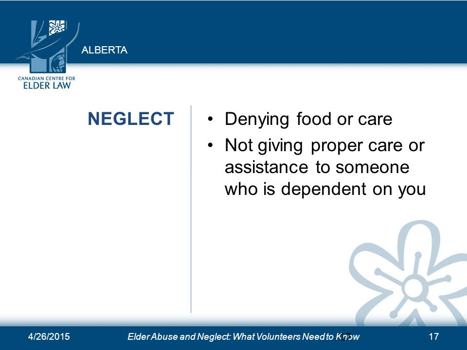 4/26/2015Elder Abuse and Neglect: What Volunteers Need to Know17 NEGLECTDenying food or care Not giving proper care or assistance to someone who is dependent on you 17 ALBERTA