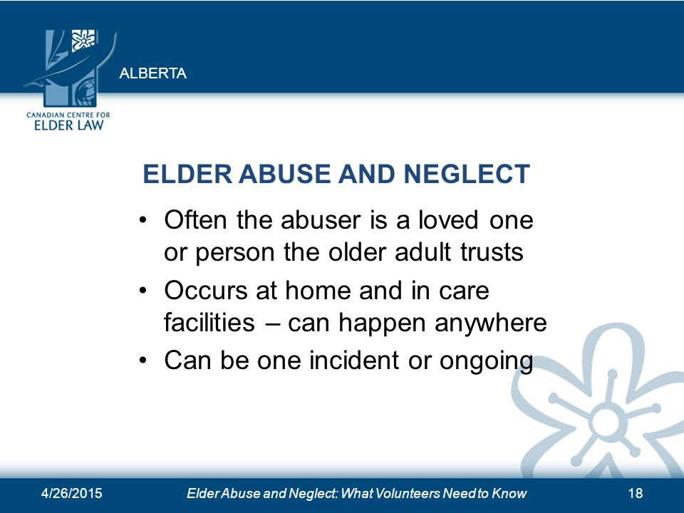 4/26/2015Elder Abuse and Neglect: What Volunteers Need to Know18 ELDER ABUSE AND NEGLECT Often the abuser is a loved one or person the older adult trusts Occurs at home and in care facilities – can happen anywhere Can be one incident or ongoing ALBERTA