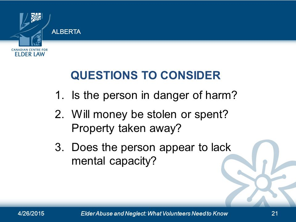 4/26/2015Elder Abuse and Neglect: What Volunteers Need to Know21 QUESTIONS TO CONSIDER 1.Is the person in danger of harm.