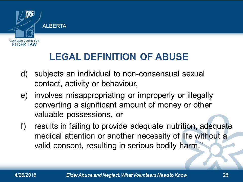 4/26/2015Elder Abuse and Neglect: What Volunteers Need to Know25 LEGAL DEFINITION OF ABUSE d) subjects an individual to non-consensual sexual contact,