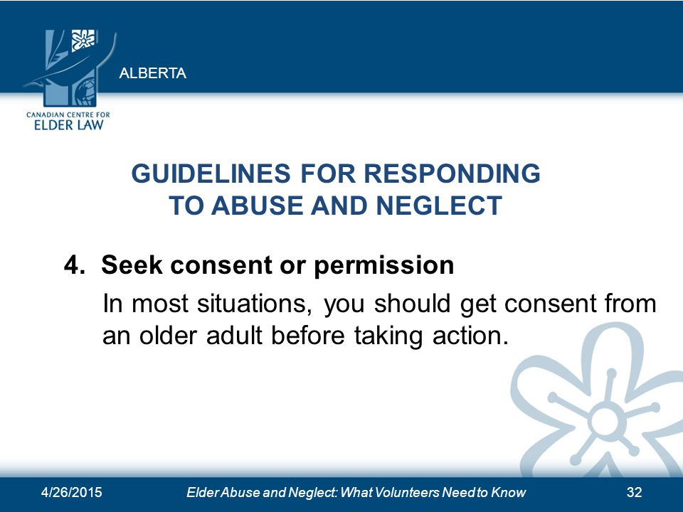 4/26/2015Elder Abuse and Neglect: What Volunteers Need to Know32 GUIDELINES FOR RESPONDING TO ABUSE AND NEGLECT 4. Seek consent or permission In most
