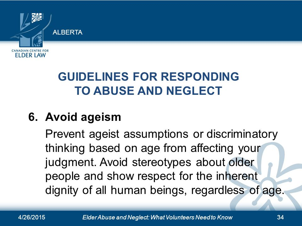 4/26/2015Elder Abuse and Neglect: What Volunteers Need to Know34 GUIDELINES FOR RESPONDING TO ABUSE AND NEGLECT 6. Avoid ageism Prevent ageist assumpt