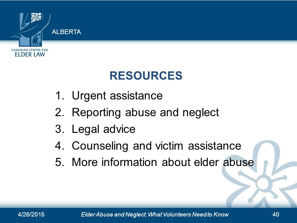 4/26/2015Elder Abuse and Neglect: What Volunteers Need to Know40 RESOURCES 1.Urgent assistance 2.Reporting abuse and neglect 3.Legal advice 4.Counseli