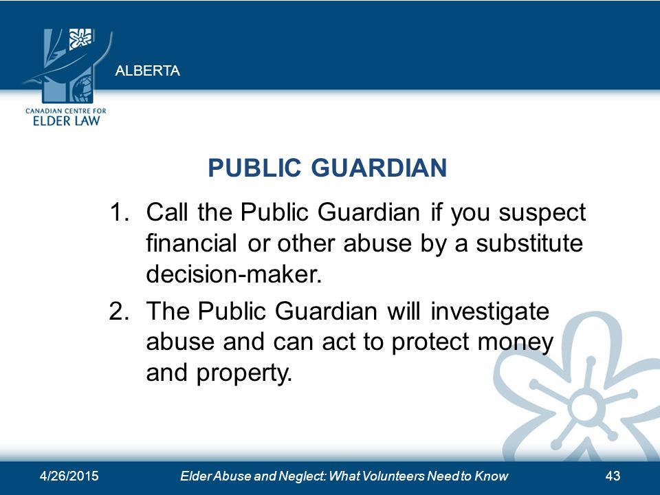 4/26/2015Elder Abuse and Neglect: What Volunteers Need to Know43 PUBLIC GUARDIAN 1.Call the Public Guardian if you suspect financial or other abuse by