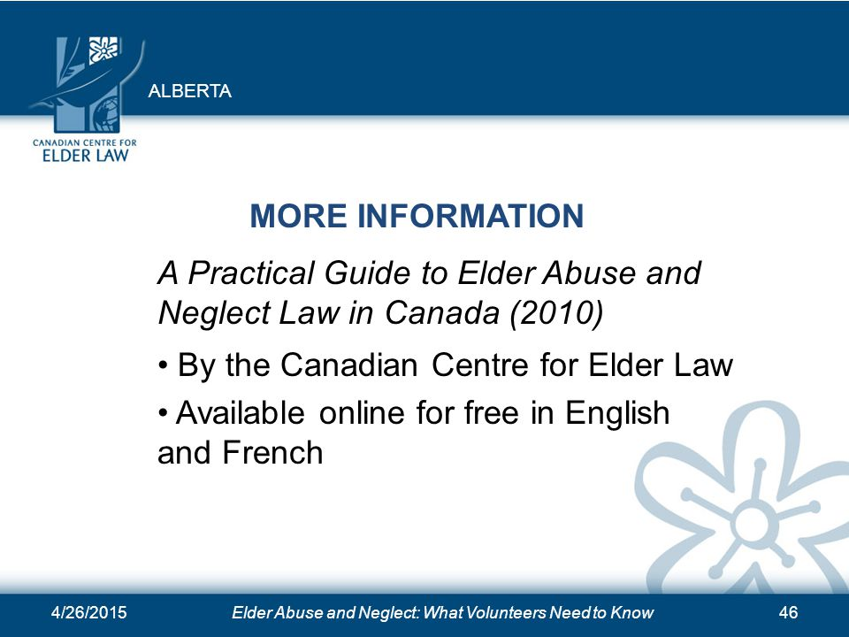 4/26/2015Elder Abuse and Neglect: What Volunteers Need to Know46 MORE INFORMATION A Practical Guide to Elder Abuse and Neglect Law in Canada (2010) By the Canadian Centre for Elder Law Available online for free in English and French ALBERTA
