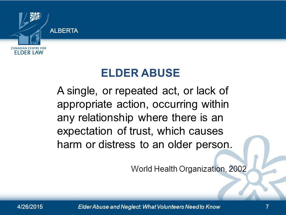 4/26/2015Elder Abuse and Neglect: What Volunteers Need to Know7 ELDER ABUSE A single, or repeated act, or lack of appropriate action, occurring within any relationship where there is an expectation of trust, which causes harm or distress to an older person.