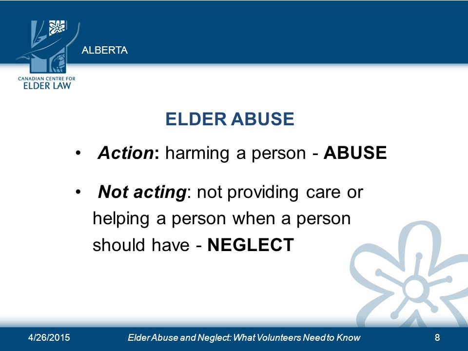 4/26/2015Elder Abuse and Neglect: What Volunteers Need to Know8 ELDER ABUSE Action: harming a person - ABUSE Not acting: not providing care or helping
