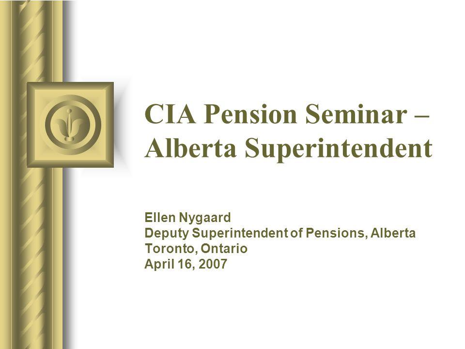 CIA Pension Seminar – Alberta Superintendent Ellen Nygaard Deputy Superintendent of Pensions, Alberta Toronto, Ontario April 16, 2007