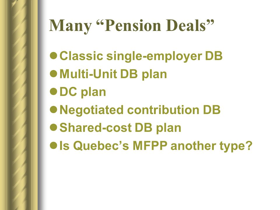 Many Pension Deals Classic single-employer DB Multi-Unit DB plan DC plan Negotiated contribution DB Shared-cost DB plan Is Quebec's MFPP another type
