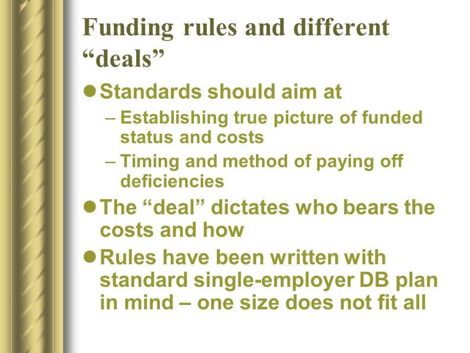 Funding rules and different deals Standards should aim at –Establishing true picture of funded status and costs –Timing and method of paying off deficiencies The deal dictates who bears the costs and how Rules have been written with standard single-employer DB plan in mind – one size does not fit all