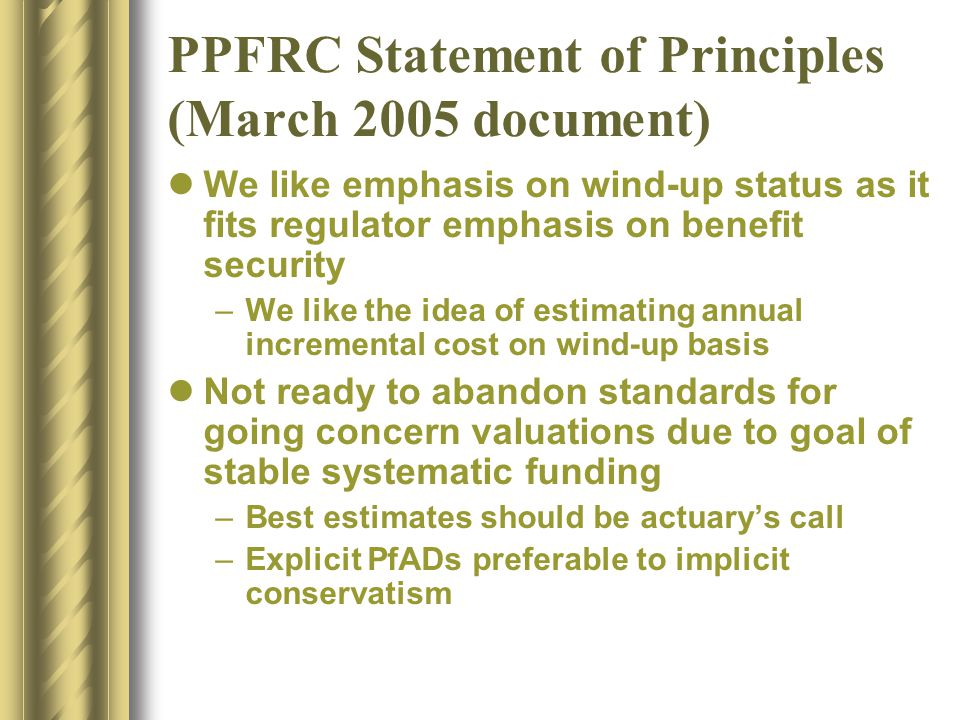 PPFRC Statement of Principles (March 2005 document) We like emphasis on wind-up status as it fits regulator emphasis on benefit security –We like the idea of estimating annual incremental cost on wind-up basis Not ready to abandon standards for going concern valuations due to goal of stable systematic funding –Best estimates should be actuary's call –Explicit PfADs preferable to implicit conservatism